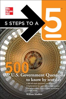 5 Steps to a 5 500 AP U.S. Government and Politics Questions to Know by Test Day By Madden, William